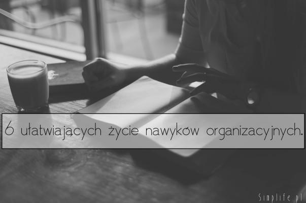 6 ułatwiających życie nawyków organizacyjnych.